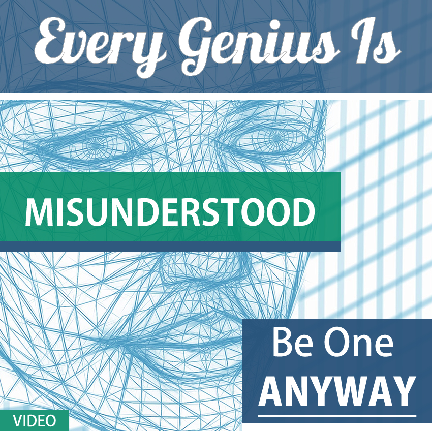Every Genius In Misunderstood, Be One Anyway